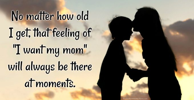 "No Matter How Old I Get "" I Want My Mom"" Will Always Be There At Moments"
